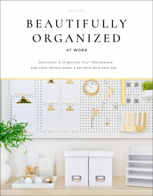 Beautifully organized at work : bring order and joy to your work life so you can stay calm, relieve stress, and get more done each day Book cover