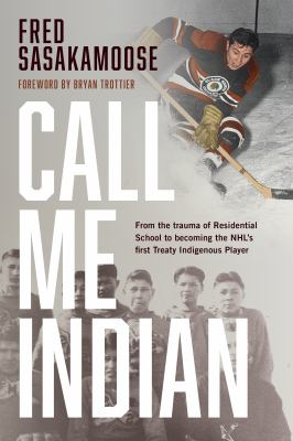 Call me Indian : from the trauma of residential school to becoming the NHL's First Treaty Indigenous player Book cover