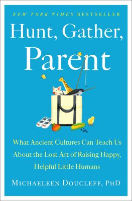 Hunt, gather, parent : what ancient cultures can teach us about the lost art of raising happy, helpful little humans Book cover