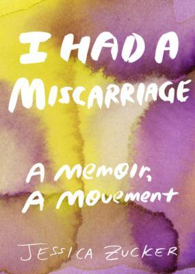 I had a miscarriage : a memoir, a movement Book cover