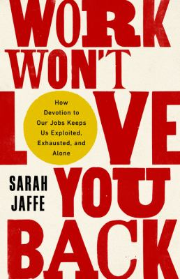 Work won't love you back : how devotion to our jobs keeps us exploited, exhausted, and alone Book cover