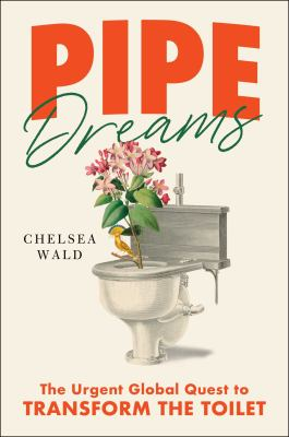 Pipe dreams : the urgent global quest to transform the toilet Book cover