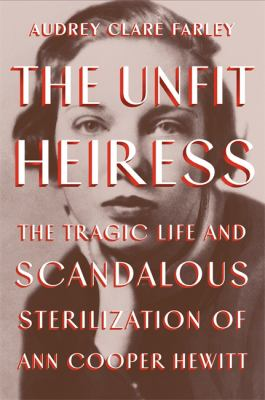 The unfit heiress : the tragic life and scandalous sterilization of Ann Cooper Hewitt Book cover