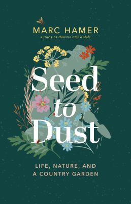 Seed to dust : life, nature, and a country garden Book cover