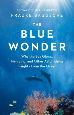 The blue wonder : why the sea glows, fish sing, and other astonishing insights from the ocean Book cover