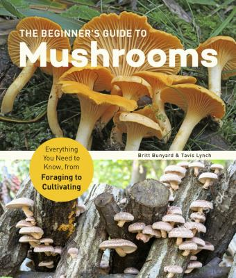 The beginner's guide to mushrooms : everything you need to know, from foraging to cultivating Book cover