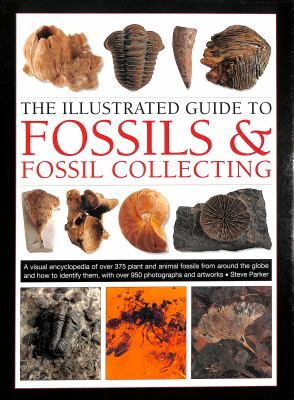 The illustrated guide to fossils & fossil-collecting : a visual encyclopedia of over 375 plant and animal fossils from around the globe and how to identify them, with over 950 photographs and artworks Book cover